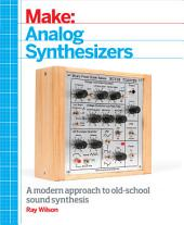 Make: Analog Synthesizers: Make Electronic Sounds the Synth-DIY Way