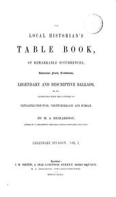 The local historian's table book, of remarkable occurrences, historical facts, traditions, legendary and descriptive ballads [&c.] connected with the counties of Newcastle-upon-Tyne, Northumberland and Durham. Legendary division: Volume 1