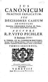 Jus canonicum practice explicatum seu Decisiones casuum ad singulos Decretalium Gregorii Papae IX Titulos ...