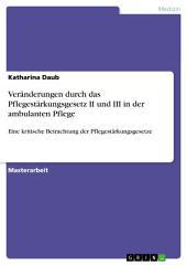 Veränderungen durch das Pflegestärkungsgesetz II und III in der ambulanten Pflege: Eine kritische Betrachtung der Pflegestärkungsgesetze