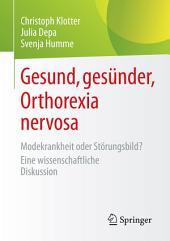 Gesund, gesünder, Orthorexia nervosa: Modekrankheit oder Störungsbild? Eine wissenschaftliche Diskussion