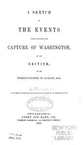 A Sketch of the Events which Preceded the Capture of Washington: By the British, on the Twenty-fourth of August, 1814 ...