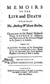 Memoirs of the Life and Death of the Late Reverend Mr. Anthony William Boehm, Formerly Chaplain to the Royal Highness Prince George of Denmark, and Minister of the German Chapel at St. James's in London: Together with a Particular Account of His Exemplary Character, and of His Writings