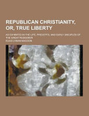 Republican Christianity, Or, True Liberty; As Exhibited in the Life, Precepts, and Early Disciples of the Great Redeemer