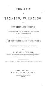 The Arts of Tanning, Currying, and Leather Dressing: Theoretically Considered in All Their Details