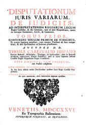 Disputationum juris variarum, de judiciis: ad interpretationem regiarum legum regni Castellae, & illis similium, tam ex jure Neapolitano, quàm ex utroque communi, civili, & canonico ...