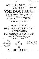Auertissement contre vne doctrine preiudiciable a la vie de tous les hommes, & particulierement des rois et princes souuerains, enseignee a Paris au college de Clairmont, occupé par les Iesuites