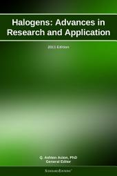 Halogens: Advances in Research and Application: 2011 Edition