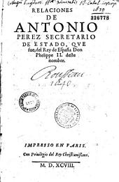 Relaciones de Antonio Perez secretario de estado, que fue, del Rey de Espana Don Phelippe II deste nombre...