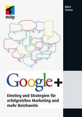 Google+: Einstieg und Strategien für erfolgreiches Marketing und mehr Reichweite