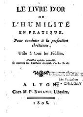 Le livre d'or, ou l'humilité en pratique pour conduire à la perfection chrétienne, utile à tous les fidèles