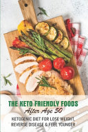 The Keto Friendly Foods After Age 50 Ketogenic Diet For Lose Weight, Reverse Disease & Feel Younger
