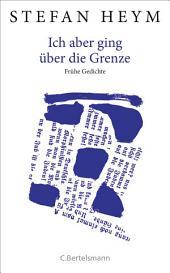 Ich aber ging über die Grenze: Frühe Gedichte - Herausgegeben von Inge Heym