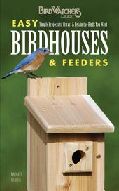 Easy Birdhouses & Feeders: Simple Projects to Attract & Retain the Birds You Want