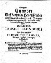 """Gedoppelte Antwort auff dasjenige Sendschreiben welches neulich wider Herrn L. Schertzern zu Leipzig, ein Papiste, der sich Christianum Bonamicum genennet, an D. Schefflern abgehen lassen. Deren die Erste T. Blondinus, die Andere aber Fridericus Dammer ... in Eil gestellet, etc. [A reply to """"Send-Schreiben Christiani Bonamici an H. D. Schefflern ... betreffend Johann Adam Schertzers So viel als nichts.""""]"""