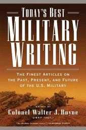 Today's Best Military Writing: The Finest Articles on the Past, Present, and Future of the U.S. Military