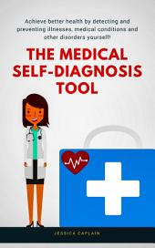 The Medical Self Diagnosis Tool: Achieve better health by detecting and preventing illnesses, medical conditions and other disorders yourself!