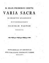 D. J. F. Hirtii Varia Sacra in primitiis academicis Wittebergensibus maximam partem exhibita