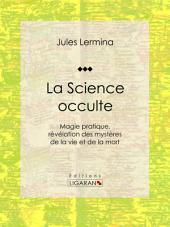 La Science occulte: Magie pratique, révélation des mystères de la vie et de la mort