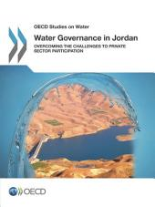OECD Studies on Water Water Governance in Jordan Overcoming the Challenges to Private Sector Participation: Overcoming the Challenges to Private Sector Participation