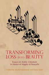Transforming Loss into Beauty: Essays on Arabic Literature and Culture in Honor of Magda al-Nowaihi