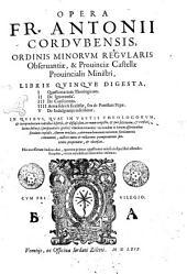 Opera Fr. Antonii Cordubensis, ordinis Minorum regularis obseruantiae, ... libris quinque digesta, 1. Quaestionarium teologicum. 2. De ignorantia. 3. De conscientia. 4. Arma fidei & ecclesiae, seu de potestate papae. 5. De indulgentijs inscribitur. ... His accesserunt indices duo, quorum primus quaestiones vniuscuiusque libri ostendit: secundus, rerum notabilium sententias insinuat