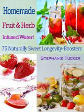 Homemade Fruit & Herb Infused Water!: 75 Naturally Sweet Longevity-Boosters