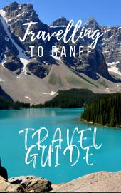 Banff Travel Guide 2017: Must-see attractions, wonderful hotels, excellent restaurants, valuable tips and so much more!