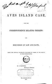 The Aves Island Case, with the Correspondence Relating Thereto and Discussion of Law and Facts