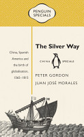 The Silver Way  China  Spanish America and the birth of globalisation 1565 1815  Penguin Specials PDF