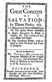 The great concern of salvation:: in three parts; viz. I. A discovery of man's natural state ... II. Man's recovery by faith in Christ ... III. The Christian's duty, with respect to both personal and family religion