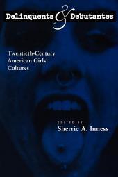 Delinquents and Debutantes: Twentieth-Century American Girls' Cultures