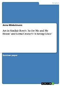 Art in Sinclair Ross s  As for Me and My House  and Lorna Crozier s  A Saving Grace  PDF