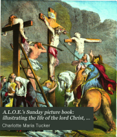 A.L.O.E.'s Sunday picture book: illustrating the life of the lord Christ, in a series of short poems