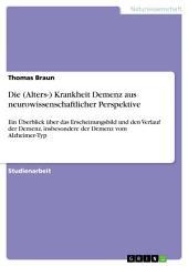 Die (Alters-) Krankheit Demenz aus neurowissenschaftlicher Perspektive: Ein Überblick über das Erscheinungsbild und den Verlauf der Demenz, insbesondere der Demenz vom Alzheimer-Typ