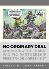 No Ordinary Deal: Unmasking the The Trans-Pacific Partnership Free Trade Agreement