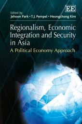 Regionalism, Economic Integration and Security in Asia: A Political Economy Approach