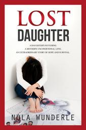 Lost Daughter: A daughter's suffering, a mother's unconditional love, an extraordinary story of hope and survival.