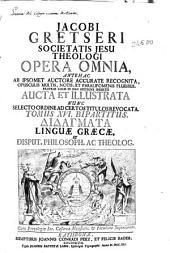 Jacobi Gretseri Societatis Jesu ... Opera omnia ...: tomus XVI: bipartitus didagmata linguae graecae et disput. philosoph. ac theolog