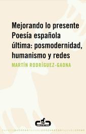 Mejorando lo presente. Poesía española última: posmodernidad, humanismo y redes: Poesía española última: posmodernidad, humanismo y redes