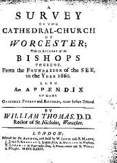 A Survey of the Cathedral-church of Worcester;: With an Account of the Bishops Thereof, from the Foundation of the See, to the Year 1660. Also an Appendix of Many Original Papers and Records, Never Before Printed