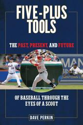 Five-Plus Tools: The Past, Present, and Future of Baseball through the Eyes of a Scout