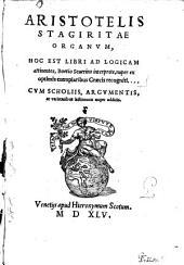Aristotelis Stagiritae Organvm, Hoc Est Libri Ad Logicam attinentes: Cvm Scholiis, Argvmentis, ac varietatibus lectionum nuper additis ...