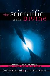 The Scientific & the Divine: Conflict and Reconciliation from Ancient Greece to the Present