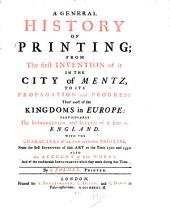 General history of printing: from the first invention of it in the city of Mentz, to its propagation & progress thro' most of the kingdoms of Europe; particularly the introduction & success of it here in England; with the characters of the most celebrated printers from the first inventors of this art to the years 1520 & 1550, also an account of their works ...