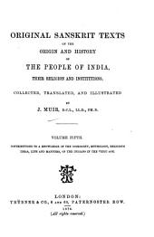 Original Sanskrit Texts on the Origin and History of the People of India, Their Religion and Institutions: Contributions to a knowledge of the cosmogony, mythology, religious ideas, life and manners, of the Indians in the Vedic age