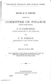 Treasury Surplus and Public Debt: Minutes of an Interview Between the Committee on Finance, U.S. Senate, C.S. Fairchild, Acting Secretary of the Treasury, and C.N. Jordan, Treasurer of the United States, on the 20th Day of July, 1886, the Committee Having Under Consideration H. Res. 126 Directing Payment of the Surplus in the Treasury on the Public Debt