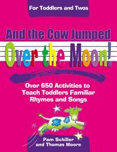 And The Cow Jumped Over the Moon: Over 650 Activities to Teach Toddlers Using Familiar Rhymes and Songs