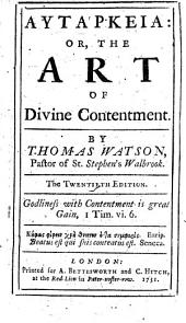 Autarkeia: Or, the Art of Divine Contentment: By Thomas Watson, ...