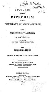 Lectures on the Catechism of the Protestant Episcopal Church: With Supplementary Lectures, One on the Ministry, the Other on the Publick Service and Dissertations on Select Subjects in the Lectures
